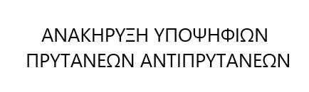 ΑΝΑΚΗΡΥΞΗ ΥΠΟΨΗΦΙΩΝ ΠΡΥΤΑΝΕΩΝ ΑΝΤΙΠΡΥΤΑΝΕΩΝ